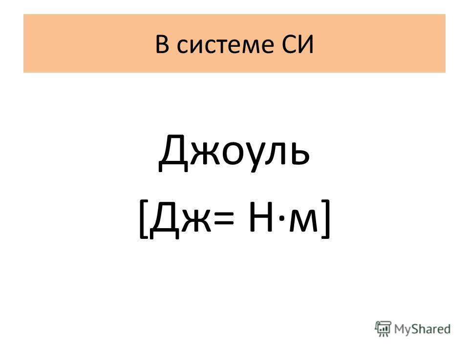 В системе СИ Джоуль [Дж= Н·м]