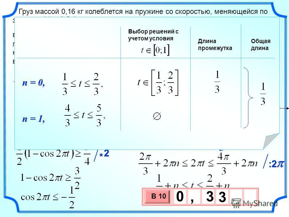 Груз массой 0,16 кг колеблется на пружине со скоростью, меняющейся по закону, где t время в секундах. Кинетическая энергия груза вычисляется по формуле, где m масса груза (в кг), v скорость груза (в м/с). Определите, какую долю времени из первой секу