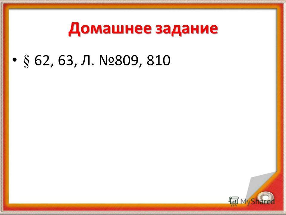 Домашнее задание § 62, 63, Л. 809, 810