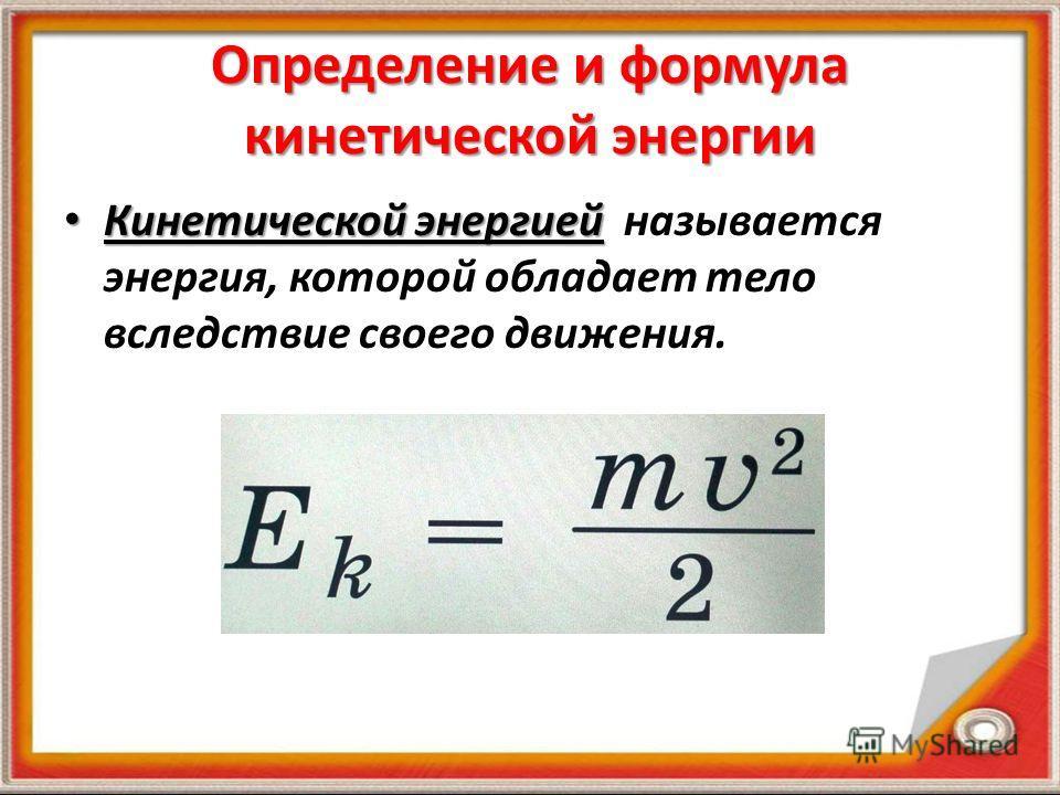 Определение и формула кинетической энергии Кинетической энергией Кинетической энергией называется энергия, которой обладает тело вследствие своего движения.