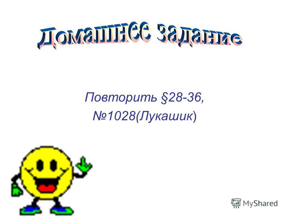 Повторить §28-36, 1028(Лукашик)