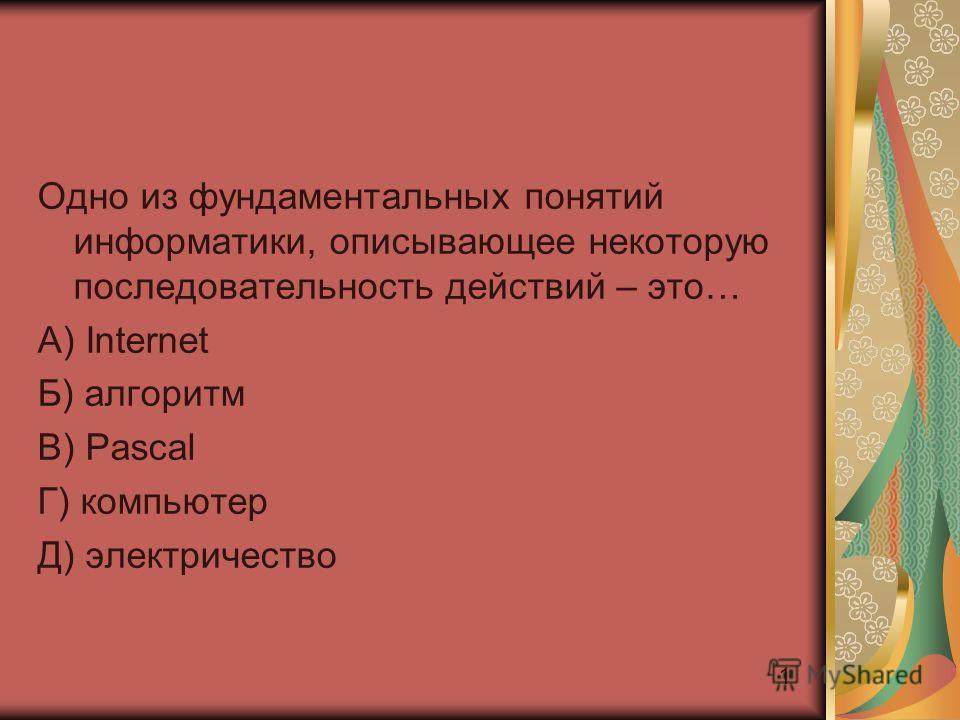 1 Одно из фундаментальных понятий информатики, описывающее некоторую последовательность действий – это… A) Internet Б) алгоритм В) Pascal Г) компьютер Д) электричество