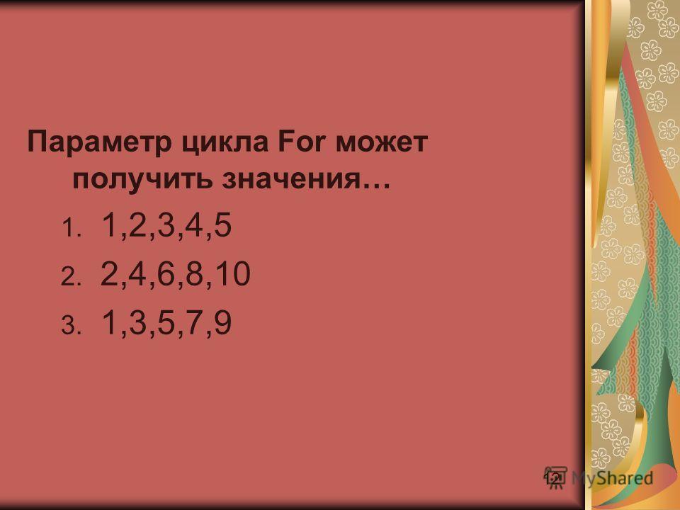 12 Параметр цикла For может получить значения… 1. 1,2,3,4,5 2. 2,4,6,8,10 3. 1,3,5,7,9