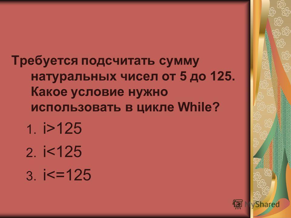 13 Требуется подсчитать сумму натуральных чисел от 5 до 125. Какое условие нужно использовать в цикле While? 1. i>125 2. i