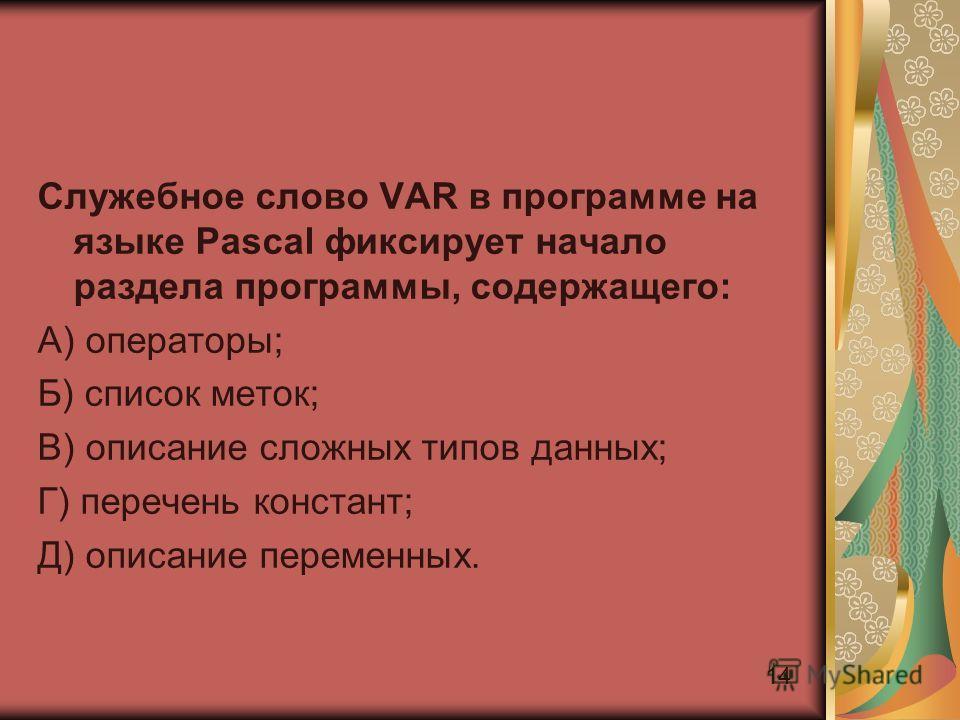 14 Служебное слово VAR в программе на языке Pascal фиксирует начало раздела программы, содержащего: А) операторы; Б) список меток; В) описание сложных типов данных; Г) перечень констант; Д) описание переменных.