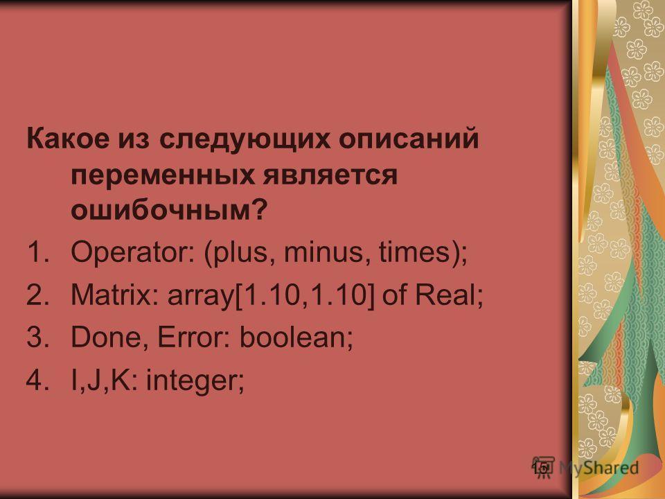 15 Какое из следующих описаний переменных является ошибочным? 1.Operator: (plus, minus, times); 2.Matrix: array[1.10,1.10] of Real; 3.Done, Error: boolean; 4.I,J,K: integer;