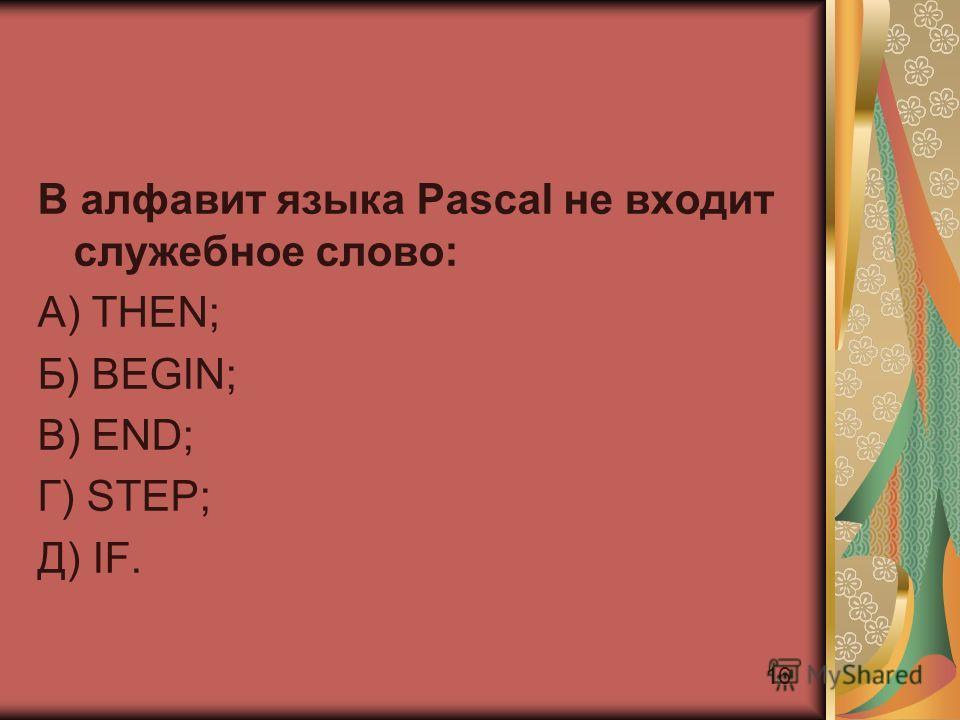16 В алфавит языка Pascal не входит служебное слово: А) THEN; Б) BEGIN; В) END; Г) STEP; Д) IF.