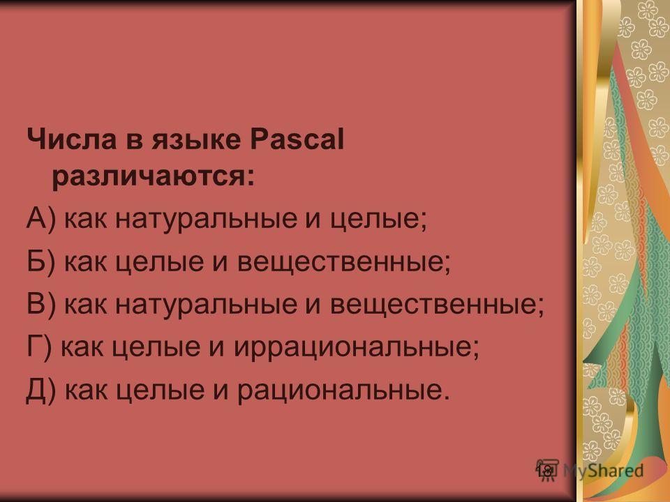 18 Числа в языке Pascal различаются: А) как натуральные и целые; Б) как целые и вещественные; В) как натуральные и вещественные; Г) как целые и иррациональные; Д) как целые и рациональные.