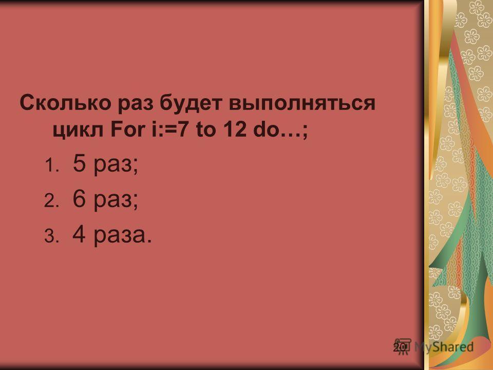 20 Сколько раз будет выполняться цикл For i:=7 to 12 do…; 1. 5 раз; 2. 6 раз; 3. 4 раза.