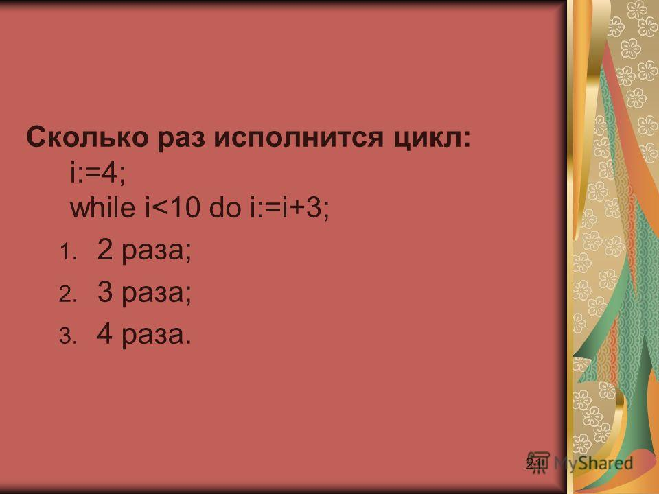 21 Сколько раз исполнится цикл: i:=4; while i