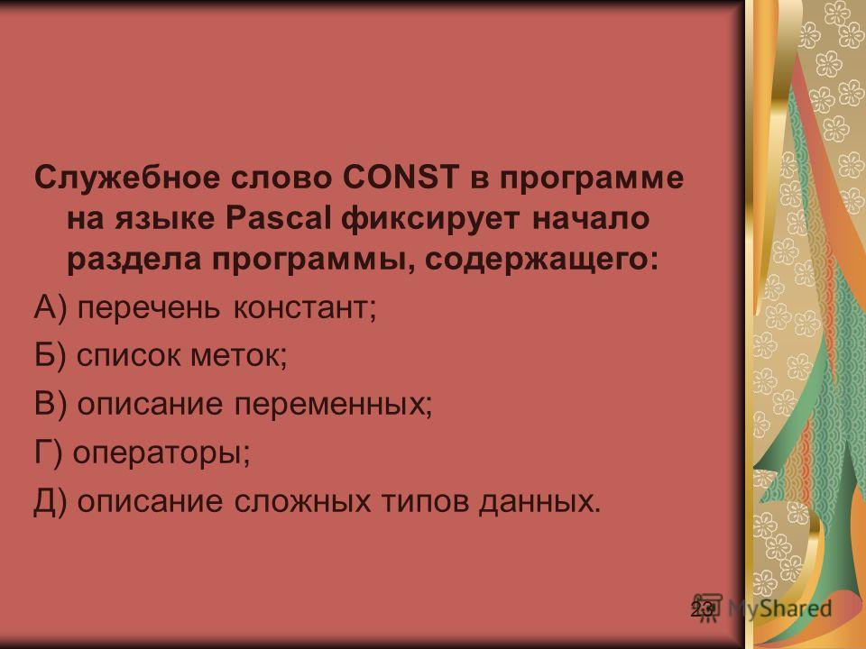 23 Служебное слово CONST в программе на языке Pascal фиксирует начало раздела программы, содержащего: А) перечень констант; Б) список меток; В) описание переменных; Г) операторы; Д) описание сложных типов данных.