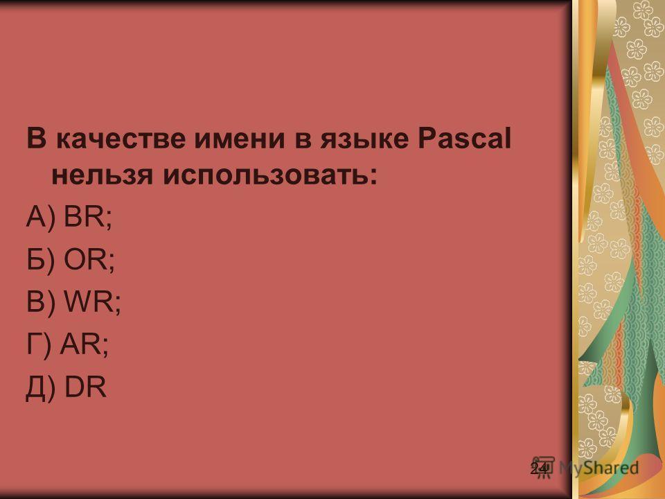 24 В качестве имени в языке Pascal нельзя использовать: А) BR; Б) OR; В) WR; Г) AR; Д) DR