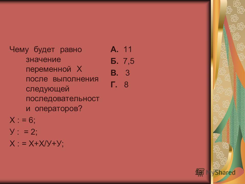 26 Чему будет равно значение переменной Х после выполнения следующей последовательност и операторов? Х : = 6; У : = 2; Х : = Х+Х/У+У; А. 11 Б. 7,5 В. 3 Г. 8