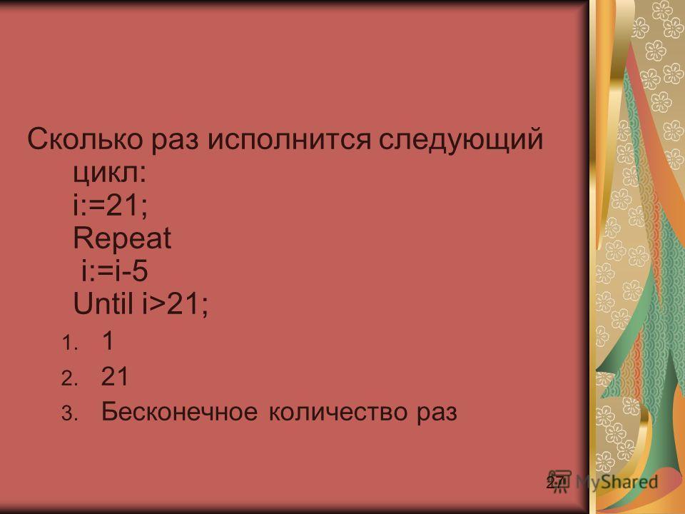 27 Сколько раз исполнится следующий цикл: i:=21; Repeat i:=i-5 Until i>21; 1. 1 2. 21 3. Бесконечное количество раз