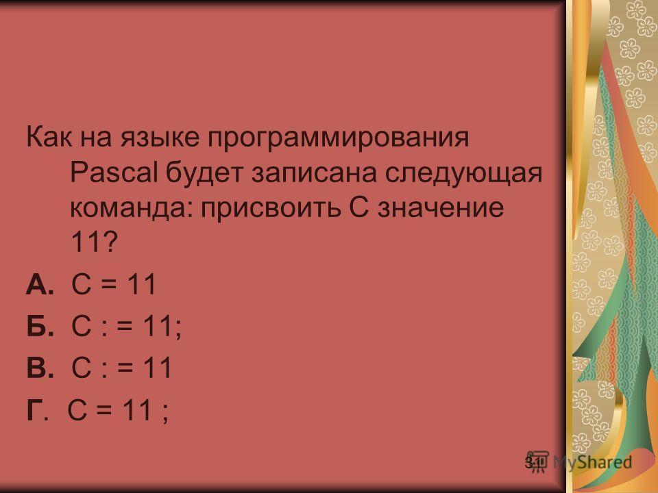 31 Как на языке программирования Pascal будет записана следующая команда: присвоить С значение 11? А. С = 11 Б. С : = 11; В. С : = 11 Г. С = 11 ;