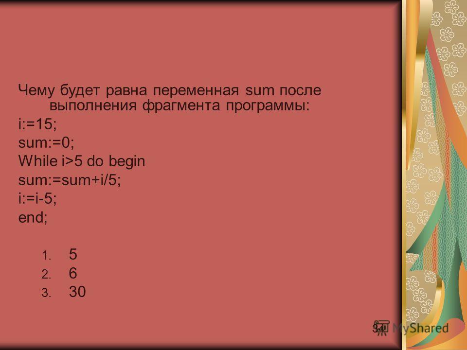 34 Чему будет равна переменная sum после выполнения фрагмента программы: i:=15; sum:=0; While i>5 do begin sum:=sum+i/5; i:=i-5; end; 1. 5 2. 6 3. 30
