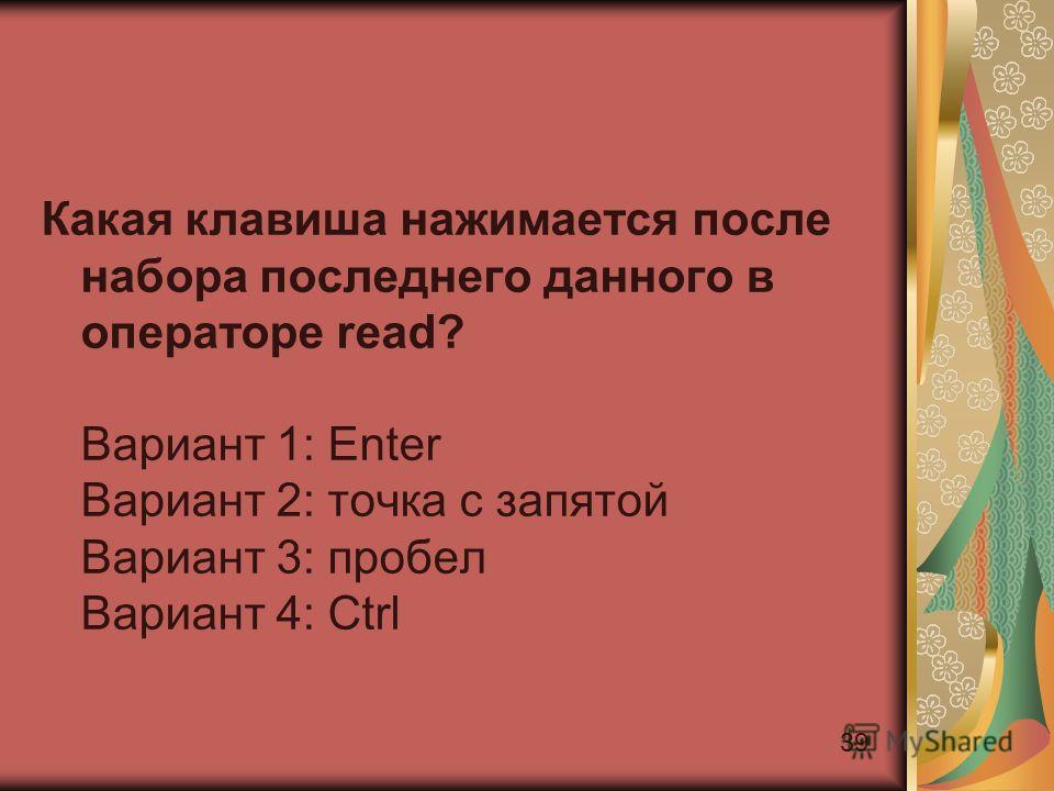 39 Какая клавиша нажимается после набора последнего данного в операторе read? Вариант 1: Enter Вариант 2: точка с запятой Вариант 3: пробел Вариант 4: Ctrl