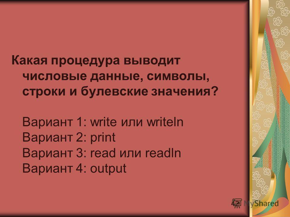 42 Какая процедура выводит числовые данные, символы, строки и булевские значения? Вариант 1: write или writeln Вариант 2: print Вариант 3: read или readln Вариант 4: output