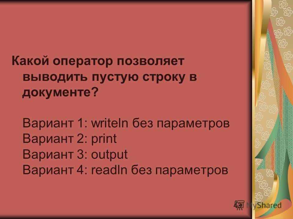 43 Какой оператор позволяет выводить пустую строку в документе? Вариант 1: writeln без параметров Вариант 2: print Вариант 3: output Вариант 4: readln без параметров