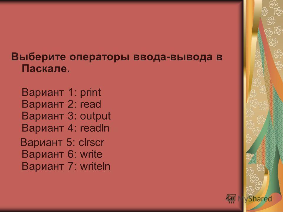 44 Выберите операторы ввода-вывода в Паскале. Вариант 1: print Вариант 2: read Вариант 3: output Вариант 4: readln Вариант 5: clrscr Вариант 6: write Вариант 7: writeln