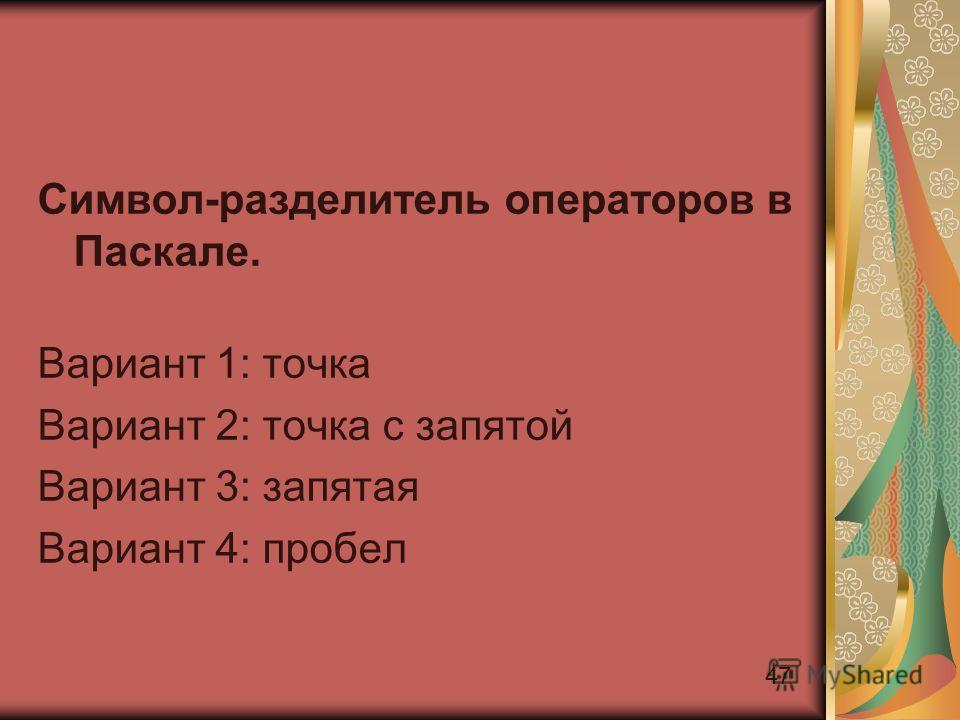 47 Символ-разделитель операторов в Паскале. Вариант 1: точка Вариант 2: точка с запятой Вариант 3: запятая Вариант 4: пробел