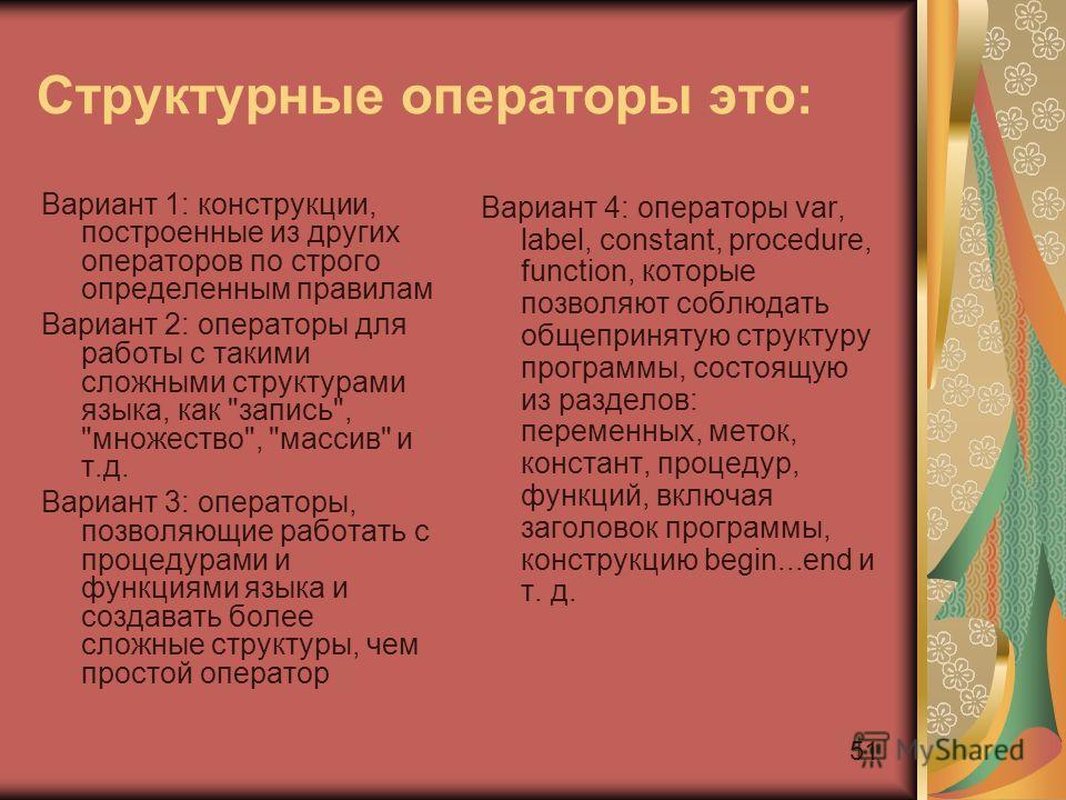 51 Структурные операторы это: Вариант 1: конструкции, построенные из других операторов по строго определенным правилам Вариант 2: операторы для работы с такими сложными структурами языка, как