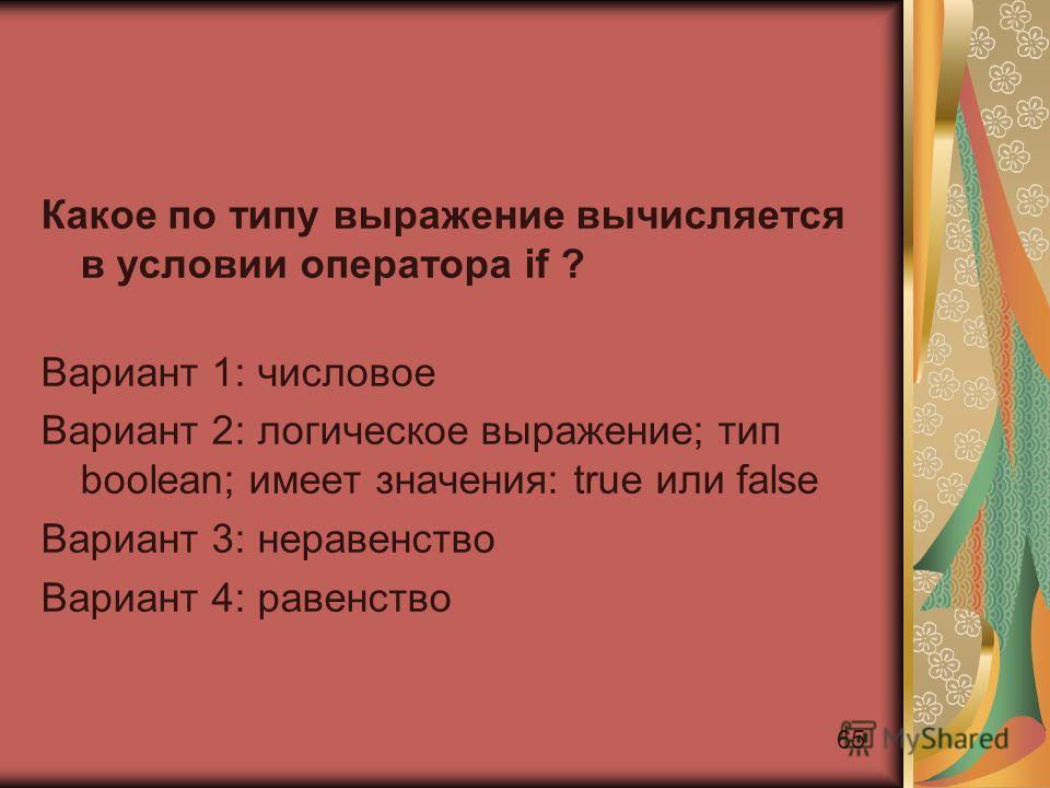 65 Какое по типу выражение вычисляется в условии оператора if ? Вариант 1: числовое Вариант 2: логическое выражение; тип boolean; имеет значения: true или false Вариант 3: неравенство Вариант 4: равенство