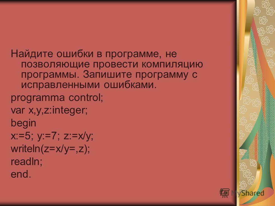 71 Найдите ошибки в программе, не позволяющие провести компиляцию программы. Запишите программу с исправленными ошибками. programma control; var x,y,z:integer; begin x:=5; y:=7; z:=x/y; writeln(z=x/y=,z); readln; end.