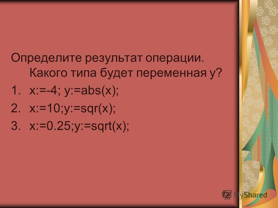 72 Определите результат операции. Какого типа будет переменная y? 1.x:=-4; y:=abs(x); 2.x:=10;y:=sqr(x); 3.x:=0.25;y:=sqrt(x);