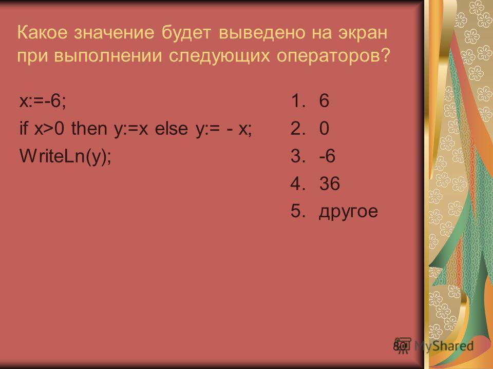 80 Какое значение будет выведено на экран при выполнении следующих операторов? x:=-6; if x>0 then y:=x else y:= - x; WriteLn(y); 1.6 2.0 3.-6 4.36 5.другое