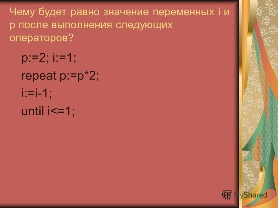 81 Чему будет равно значение переменных i и p после выполнения следующих операторов? p:=2; i:=1; repeat p:=p*2; i:=i-1; until i