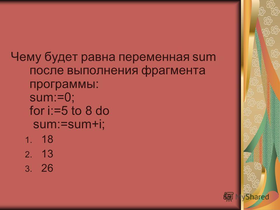85 Чему будет равна переменная sum после выполнения фрагмента программы: sum:=0; for i:=5 to 8 do sum:=sum+i; 1. 18 2. 13 3. 26