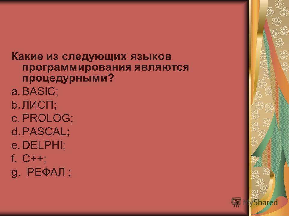 9 Какие из следующих языков программирования являются процедурными? a.BASIC; b.ЛИСП; c.PROLOG; d.PASCAL; e.DELPHI; f.C++; g. РЕФАЛ ;