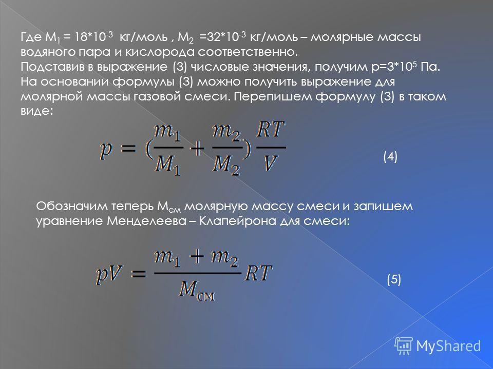 Где M 1 = 18*10 -3 кг/моль, M 2 =32*10 -3 кг/моль – молярные массы водяного пара и кислорода соответственно. Подставив в выражение (3) числовые значения, получим p=3*10 5 Па. На основании формулы (3) можно получить выражение для молярной массы газово