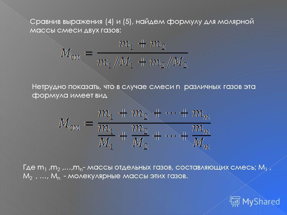 Сравнив выражения (4) и (5), найдем формулу для молярной массы смеси двух газов: Нетрудно показать, что в случае смеси n различных газов эта формула имеет вид Где m 1,m 2,…,m n - массы отдельных газов, составляющих смесь; M 1, M 2, …, M n - молекуляр