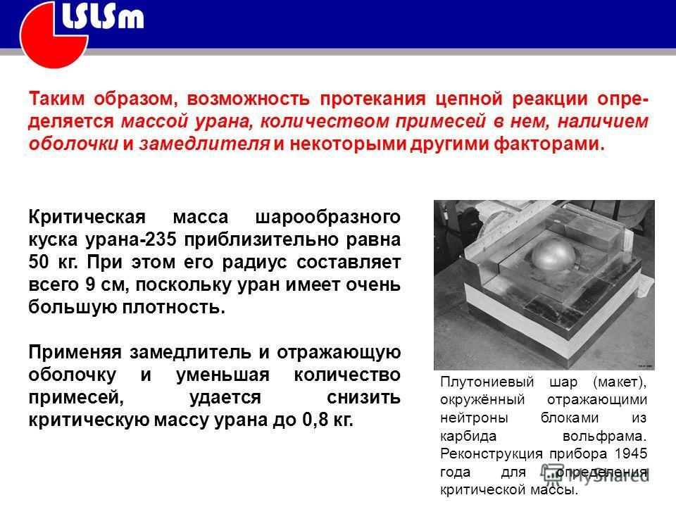 Таким образом, возможность протекания цепной реакции опре деляется массой урана, количеством примесей в нем, наличием оболочки и замедлителя и некоторыми другими факторами. Критическая масса шарообразного куска урана-235 приблизительно равна 50 кг.