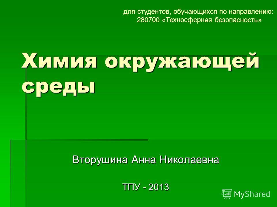 Химия окружающей среды Вторушина Анна Николаевна ТПУ - 2013 для студентов, обучающихся по направлению: 280700 «Техносферная безопасность»