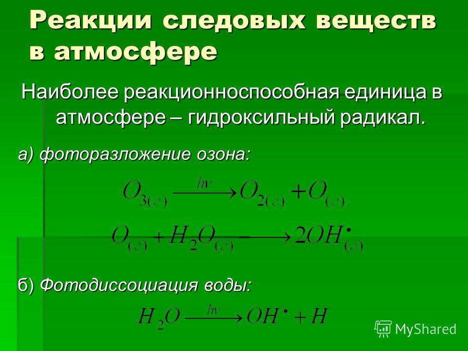 Реакции следовых веществ в атмосфере Наиболее реакционноспособная единица в атмосфере – гидроксильный радикал. а) фоторазложение озона: б) Фотодиссоциация воды: