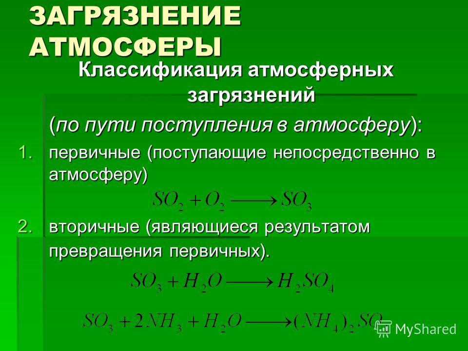 ЗАГРЯЗНЕНИЕ АТМОСФЕРЫ Классификация атмосферных загрязнений (по пути поступления в атмосферу): 1. первичные (поступающие непосредственно в атмосферу) 2. вторичные (являющиеся результатом превращения первичных).