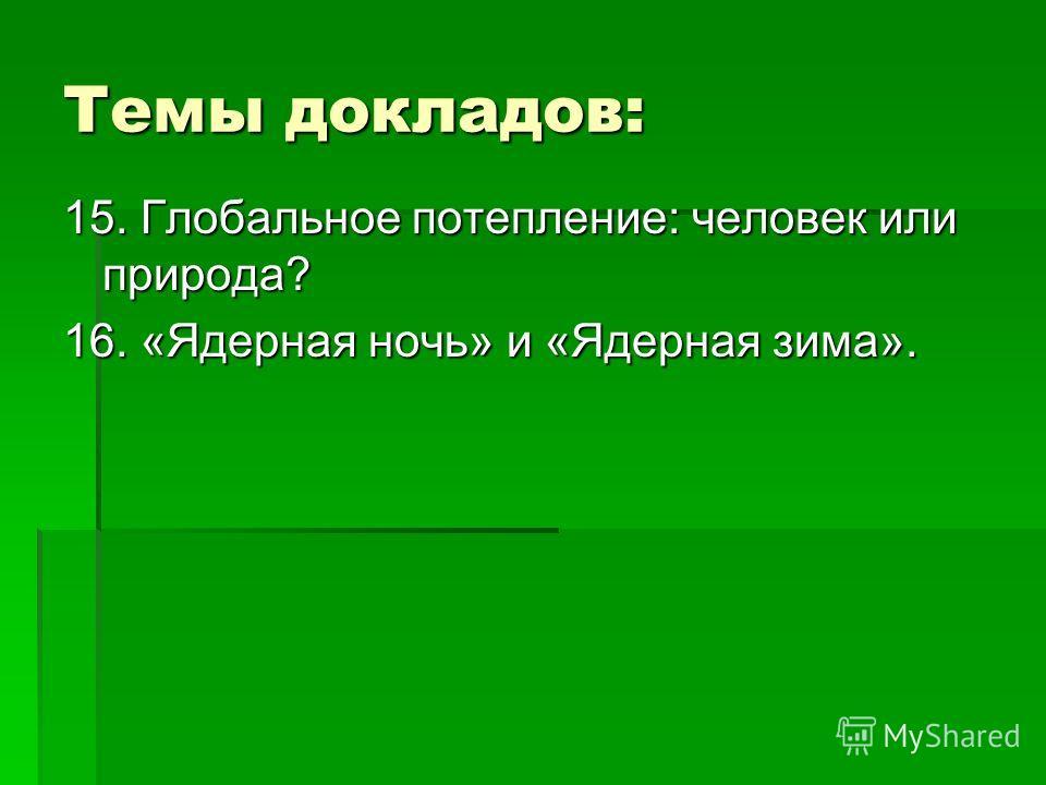 Темы докладов: 15. Глобальное потепление: человек или природа? 16. «Ядерная ночь» и «Ядерная зима».