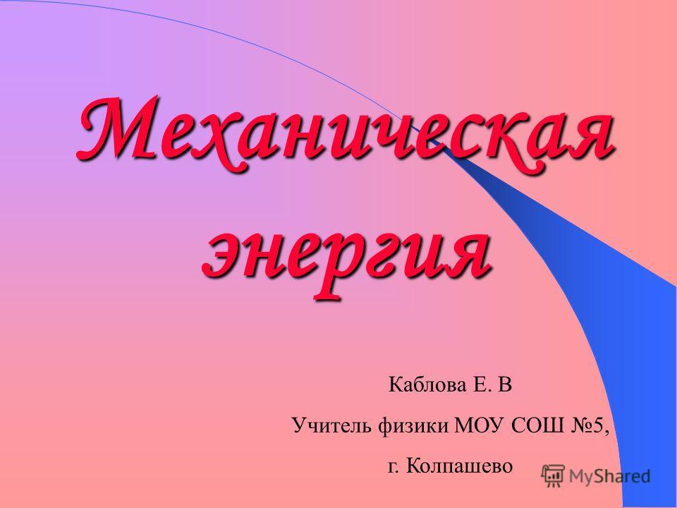 Механическая энергия Каблова Е. В Учитель физики МОУ СОШ 5, г. Колпашево