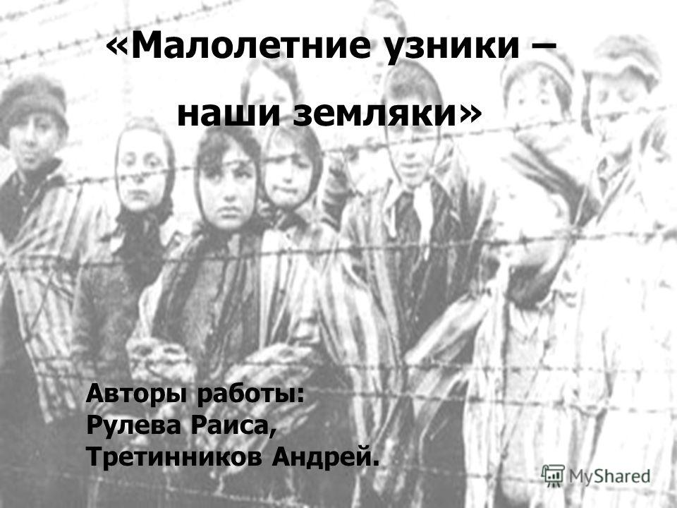 «Малолетние узники – наши земляки» Авторы работы: Рулева Раиса, Третинников Андрей.