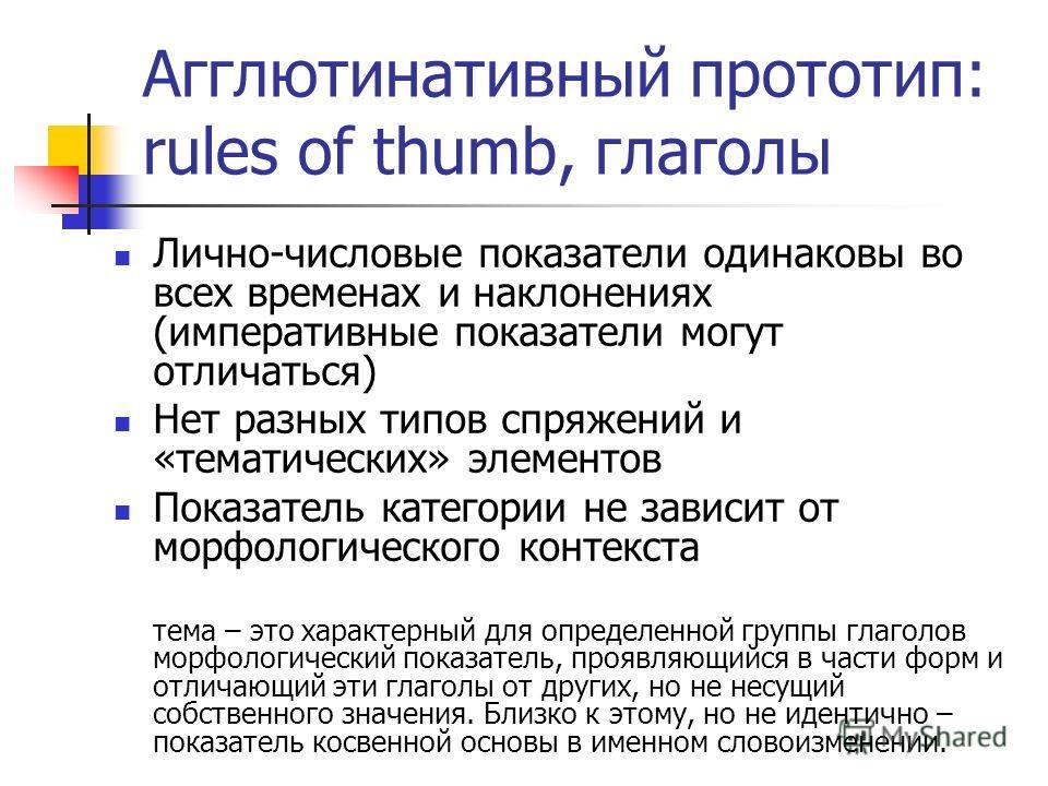 Агглютинативный прототип: rules of thumb, глаголы Лично-числовые показатели одинаковы во всех временах и наклонениях (императивные показатели могут отличаться) Нет разных типов спряжений и «тематических» элементов Показатель категории не зависит от м