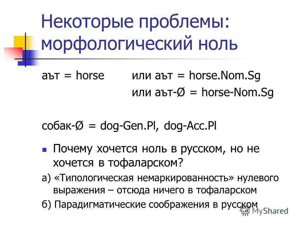 Некоторые проблемы: морфологический ноль аът = horse или аът = horse.Nom.Sg или аът-Ø = horse-Nom.Sg собак-Ø = dog-Gen.Pl, dog-Acc.Pl Почему хочется ноль в русском, но не хочется в тофаларском? а) «Типологическая немаркированность» нулевого выражения