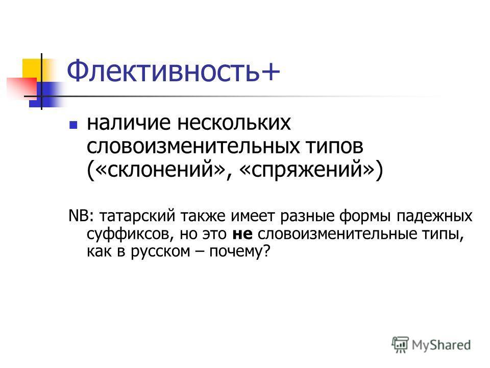 Флективность+ наличие нескольких словоизменительных типов («склонений», «спряжений») NB: татарский также имеет разные формы падежных суффиксов, но это не словоизменительные типы, как в русском – почему?