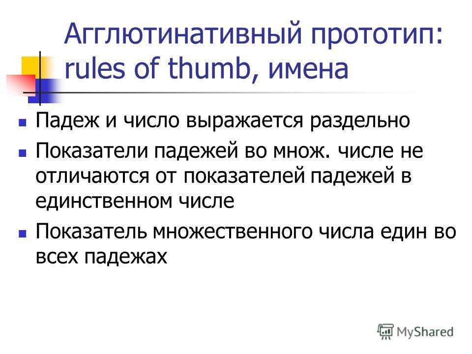 Агглютинативный прототип: rules of thumb, имена Падеж и число выражается раздельно Показатели падежей во множ. числе не отличаются от показателей падежей в единственном числе Показатель множественного числа един во всех падежах