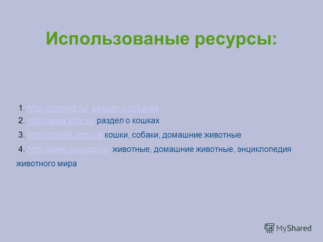 Использованые ресурсы: 1. http://cynolog.ru/ раздел о собакахhttp://cynolog.ru/раздел о собаках 2. http://www.koty.ru/ раздел о кошкахhttp://www.koty.ru/ 3. http://zoolife.com.ua/ кошки, собаки, домашние животныеhttp://zoolife.com.ua/ 4. http://www.z