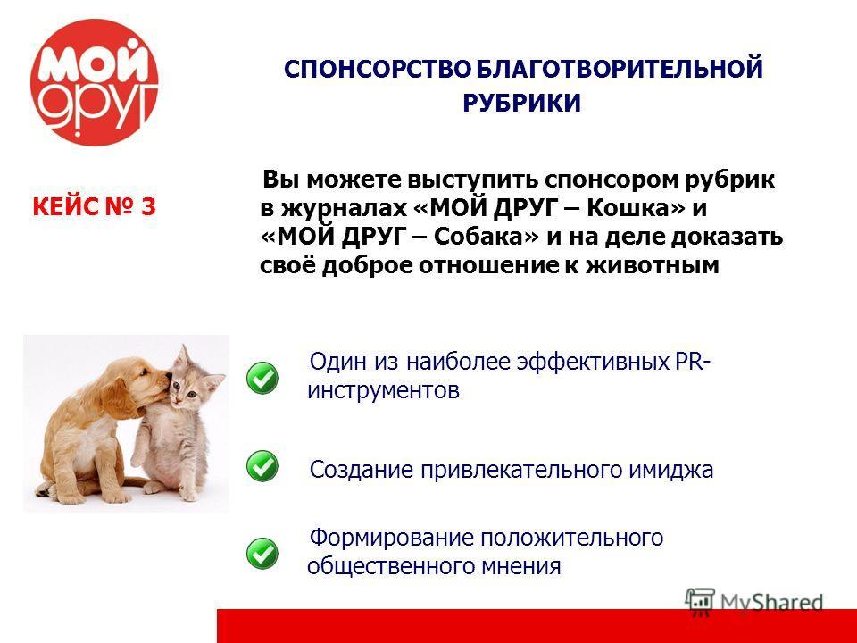 КЕЙС 3 СПОНСОРСТВО БЛАГОТВОРИТЕЛЬНОЙ РУБРИКИ Вы можете выступить спонсором рубрик в журналах «МОЙ ДРУГ – Кошка» и «МОЙ ДРУГ – Собака» и на деле доказать своё доброе отношение к животным Один из наиболее эффективных PR- инструментов Создание привлекат