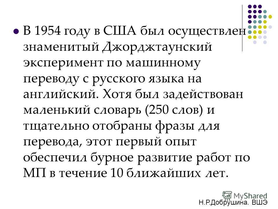 В 1954 году в США был осуществлен знаменитый Джорджтаунский эксперимент по машинному переводу с русского языка на английский. Хотя был задействован маленький словарь (250 слов) и тщательно отобраны фразы для перевода, этот первый опыт обеспечил бурно