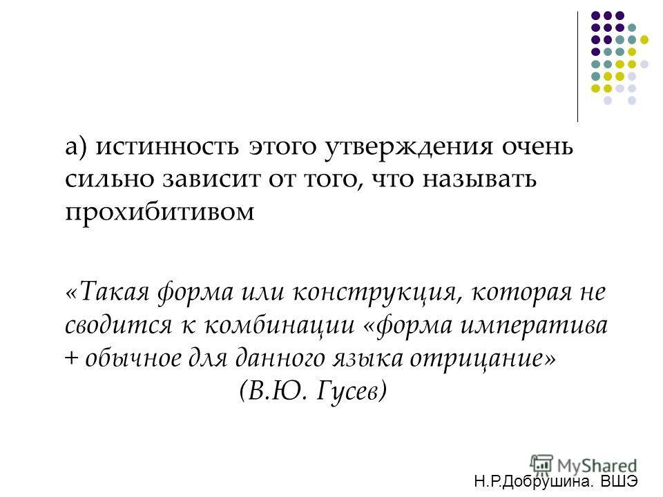 а) истинность этого утверждения очень сильно зависит от того, что называть прохибитивом «Такая форма или конструкция, которая не сводится к комбинации «форма императива + обычное для данного языка отрицание» (В.Ю. Гусев) Н.Р.Добрушина. ВШЭ